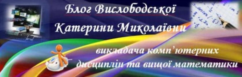 Блог викладача комп'ютерних дисциплін та вищої математики Вислободської Катерини Миколаївни