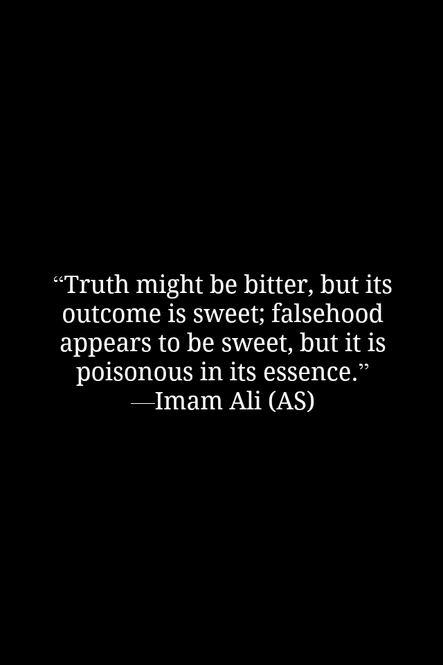 Truth might be better, but its outcome is sweet; falsehood appears to be sweet, but it is poisonous in its essence.
