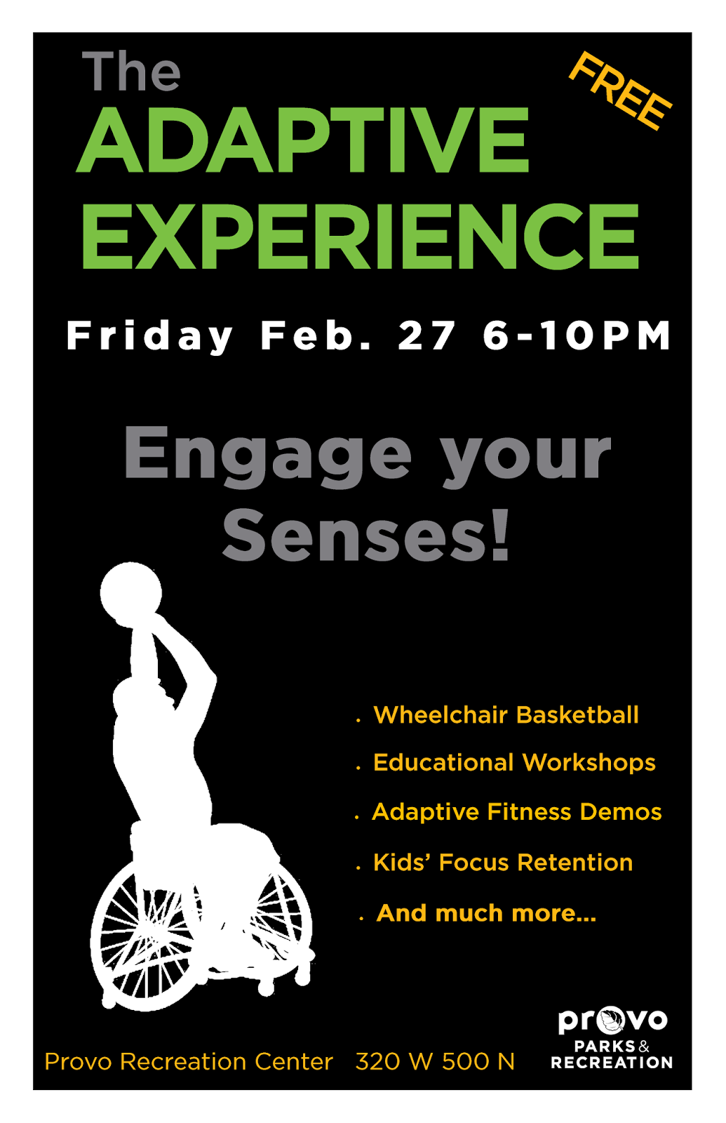 Friday Feb. 27 6-10 p.m. Engage your sense! Wheelchair basketball, educational workshops, adaptive fitness demos, Kids' focus retention, and much more... Provo Recreation Center 320 W 500 N