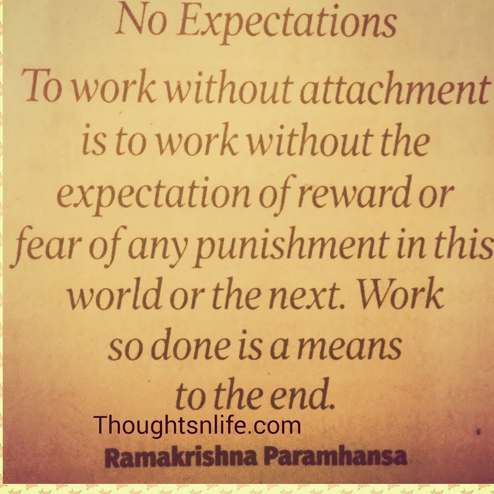 Thoughtsnlife.com: No Expectations- To work without attachment is to work without the expectation of reward or fear of any punishment in this world or the next. Work so done is a means  to the end. ~ Ramakrishna paramhansa