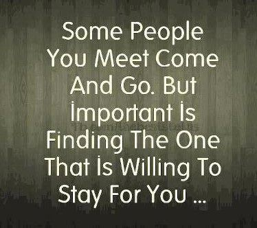 Some people you meet come and go. But important is finding the one that is willing to stay for you...