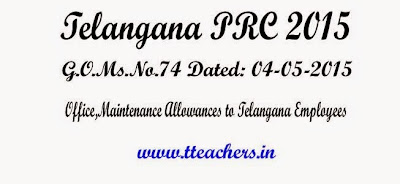 GO.74 Office Allowance,Maintenance Allowance to Telangana Employees in TS PRC 2015,RPS 2015, G.O.Ms.No.74 Dated: 04-05-2015,10th PRC