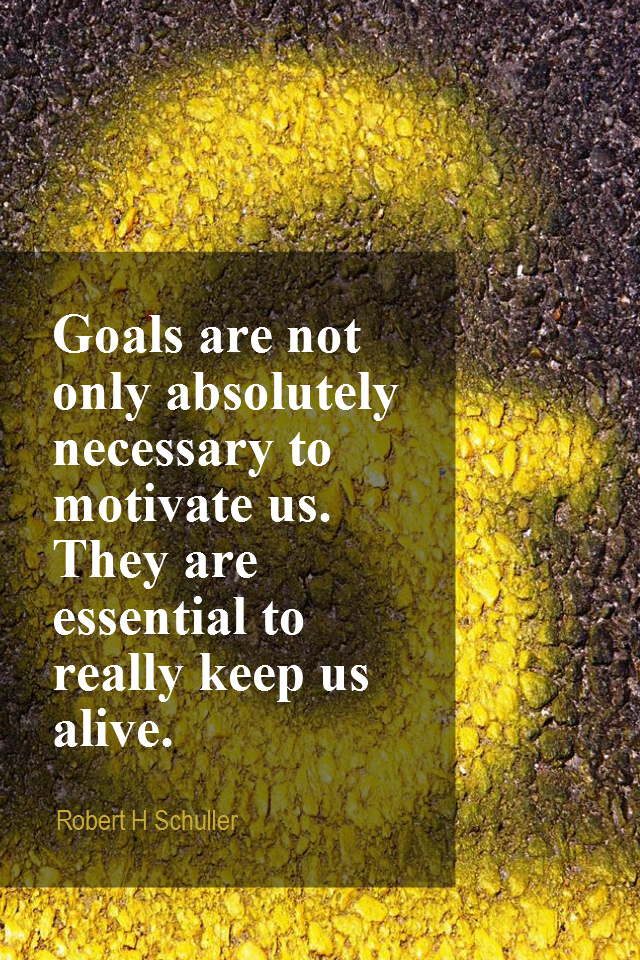 visual quote - image quotation for GOALS - Goals are not only absolutely necessary to motivate us. They are essential to really keep us alive. - Robert H Schuller