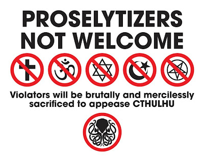 Proselytizers Not Welcome:  Violators will be brutally and mercilessly sacrificed to appease CTHULHU.