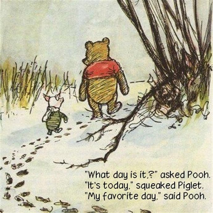 """What day is it?"" asked Pooh ""It's today"" squeaked Piglet. ""My favorite day."" said Pooh"