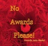 Bitte keine Awards, Taggen, Stöckchen, keine Schneeballsysteme, DANKE.