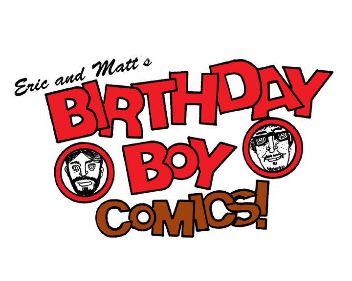 ERIC AND MATT'S BIRTHDAY BOY COMICS!