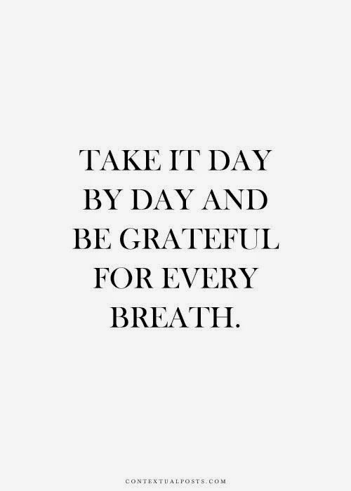 """Take it day by day and be grateful for every breath."" contextualposts.com"