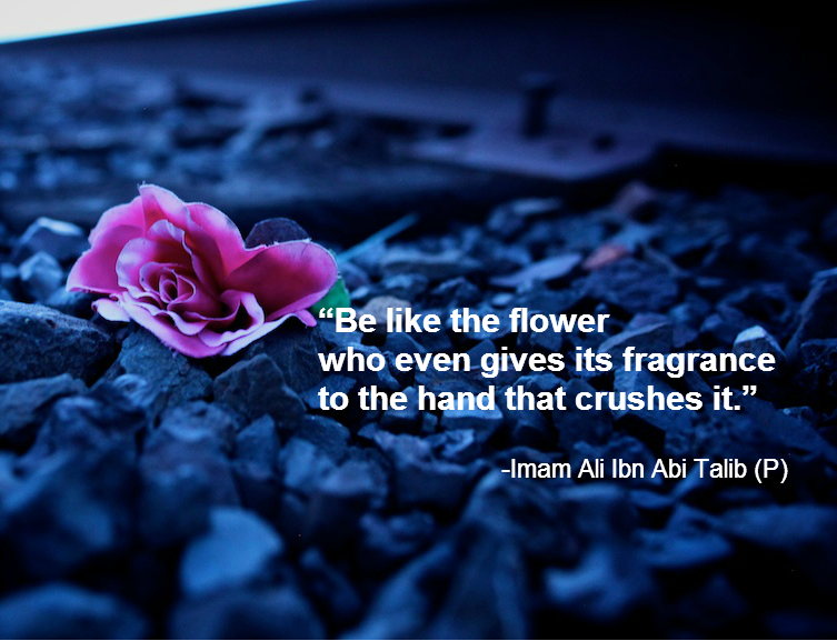 Be like the flower who even gives its fragrance to the hand that crushes it.