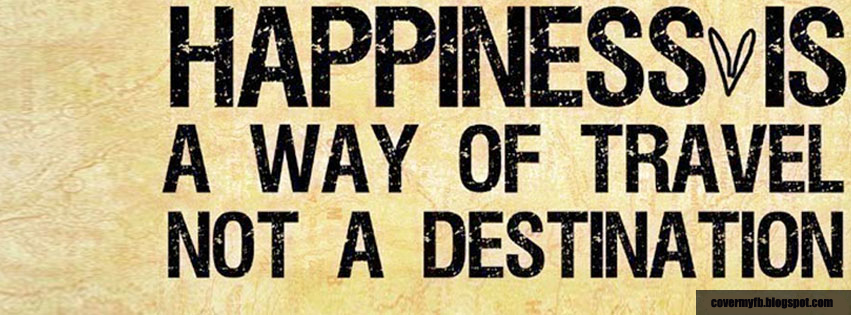 Happiness is a way of travel not a destination. (Facebook Cover Of A Way Of Travel Quote).
