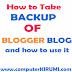 How To Take Backup Of Blogger Blog and How to USE IT TO RESTORE BLOG