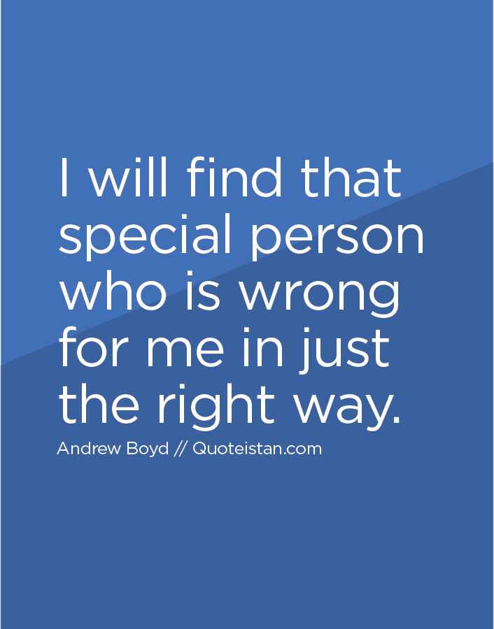 I will find that special person who is wrong for me in just the right way.