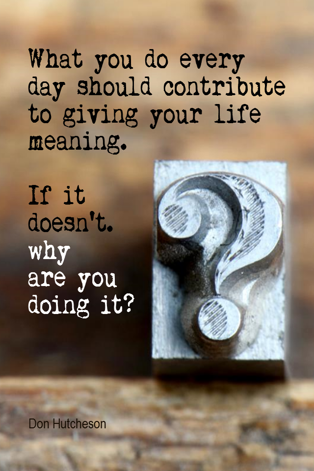 visual quote - image quotation for VALUES - What you do every day should contribute to giving your life meaning. If it doesn't, why are you doing it? - Don Hutcheson