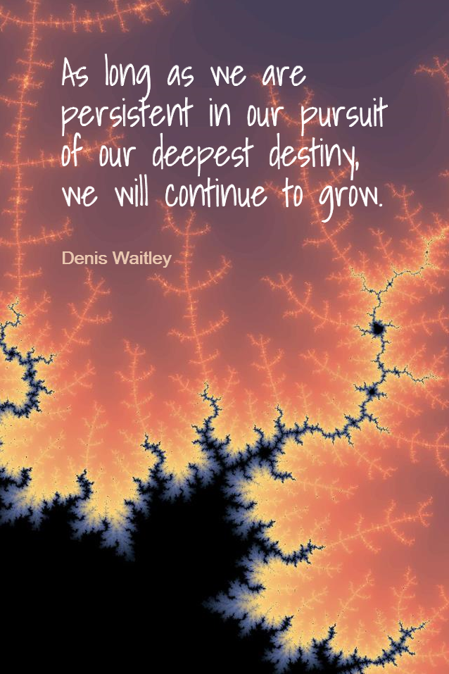visual quote - image quotation for Growth - As long as we are persistent in our pursuit of our deepest destiny, we will continue to grow. - Denis Waitley