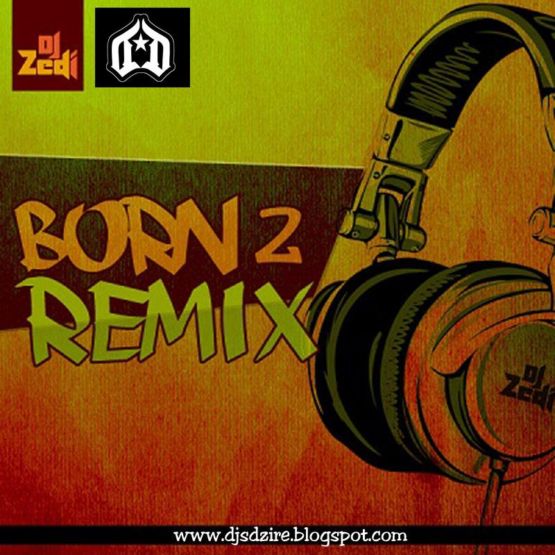 Born 2 Remix - Dj Zedi (2012) ~ DJs DZIRE