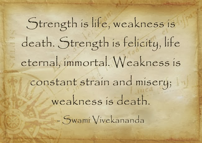 Strength is life, weakness is death. Strength is felicity, life eternal, immortal. Weakness is constant strain and misery; weakness is death.