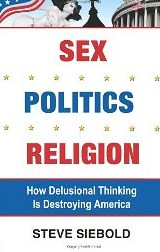 Sex, Politics, Religion, How Delusional Thinking Is Destroying America cover