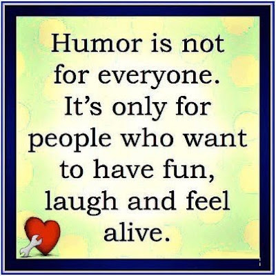 Humor is not for everyone. It's only for people who want to have fun, laugh and feel alive.