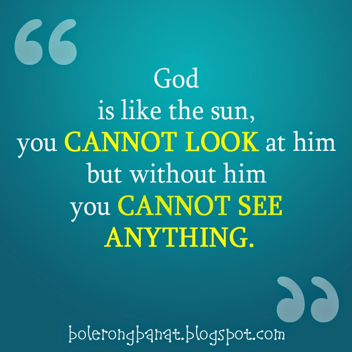 God is like the sun you cannot look at him but without him you cannot see everything