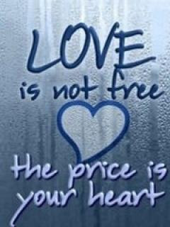 Love is not free the price is your heart.