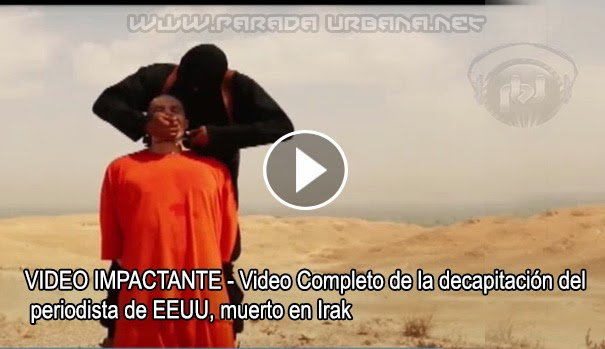 VIDEO IMPACTANTE - El video completo de la Decapitación de Periodista de EEUU, muerto en Irak