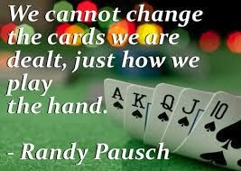 """We cannot change the cards we are dealt, just how we play the hand."""