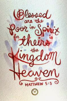 Blessed are the Poor in Spirit for theirs is the Kingdom of Heaven.