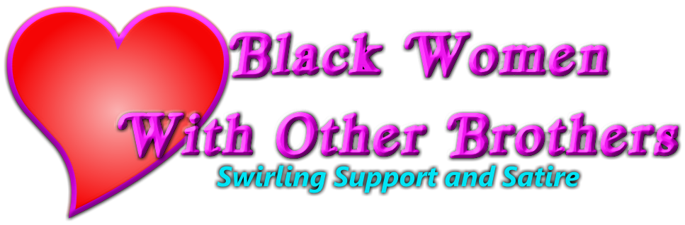 Black Women With Other Brothers - Advice, Satire, Mental Health