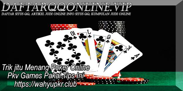 Trik jitu Menang Poker Online Pkv Games Pakai Tips Ini