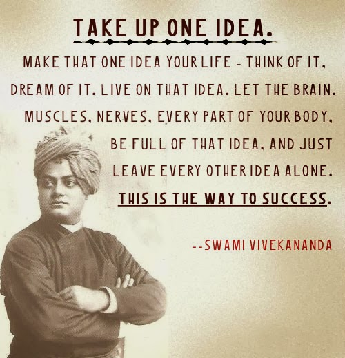 Take up one idea. Make that one idea your life; dream of it; think of it; live on that idea. Let the brain, the body, muscles, nerves, every part of your body be full of that idea, and just leave every other idea alone. This is the way to success, and this is the way great spiritual giants are produced.