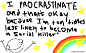 Procrastination is a sort of gift I guess