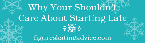 Why You Shouldn't Care About Starting Late by FigureSkatingAdvice