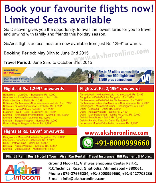 Book your favourite flights now! Limited Seats available Go Discover gives you the opportunity, to avail the lowest fares for you to travel, and unwind with family and friends this holiday season.  GoAir's flights across India are now available from just Rs.1299* onwards.  Booking Period: May 30th to June 2nd 2015  Travel Period: June 23rd to October 31st 2015 Bengaluru – Goa/Goa – Bengaluru: Rs. 1,299* Bengaluru – Pune/Pune – Bengaluru: Rs. 1,299* Delhi – Leh/Leh – Delhi: Rs. 1,299* Kolkata – Bhubaneswar/Bhubaneswar – Kolkata: Rs. 1,299* Kolkata – Guwahati/Guwahati – Kolkata: Rs. 1,299* Kolkata – Patna/Patna – Kolkata: Rs. 1,299* Lucknow – Delhi /Delhi – Lucknow: Rs. 1,299* Mumbai – Ahmedabad/Ahmedabad – Mumbai: Rs. 1,299* Mumbai – Goa/Goa – Mumbai: Rs. 1,299* Mumbai – Nagpur/Nagpur – Mumbai: Rs. 1,299* Pune – Nagpur/Nagpur – Pune: Rs. 1,299* Ahmedabad – Kolkata/Kolkata – Ahmedabad: Rs. 2,499* Bengaluru – Delhi/Delhi – Bengaluru: Rs. 2,499* Bhubaneswar – Delhi/Delhi – Bhubaneswar: Rs. 2,499* Bhubaneswar – Mumbai/Mumbai – Bhubaneswar: Rs. 2,499* Chandigarh – Mumbai/Mumbai – Chandigarh: Rs. 2,499* Delhi – Goa/Goa – Delhi: Rs. 2,499* Delhi – Kolkata/Kolkata – Delhi: Rs. 2,499* Delhi – Mumbai/Mumbai – Delhi: Rs. 2,443/Rs. 2,499* Delhi – Pune/Pune – Delhi: Rs. 2,499* Delhi – Ranchi/ Ranchi – Delhi: Rs. 2,499* Lucknow – Mumbai/Mumbai – Lucknow: Rs. 2,499*Bengaluru – Mumbai/Mumbai – Bengaluru: Rs. 1,899* Chennai – Pune/Pune – Chennai: Rs. 1,899* Delhi – Patna/Patna – Delhi: Rs. 1,899* Kolkata – Nagpur/Nagpur – Kolkata: Rs. 1,899* Mumbai – Jaipur/Jaipur – Mumbai: Rs. 1,899* Akshar Infocom cheap domestic and international airfare, aksharonline.com E-mail : info@aksharonline.com Akshar Infocom www.aksharonline.com Ghatlodia Travel Agent, Ahmedabad Travel Agent