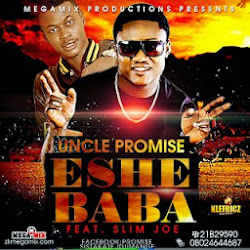 NEW RELEASE UNCLE PROMISE FT SLIM JOE ESHE BABA, ALSO DOWNLOAD EMIMIMO FT ORISE FEMI