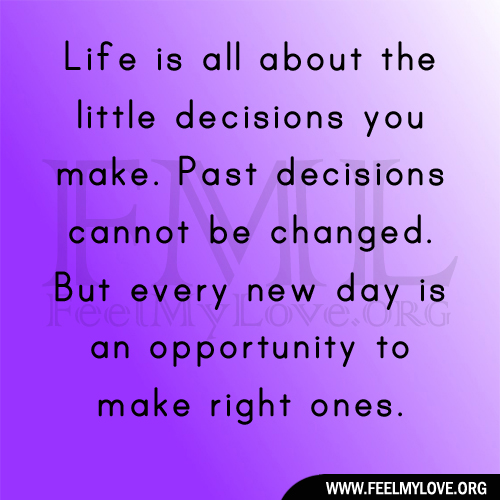Life is all about the little decisions you make. Past decisions cannot ...