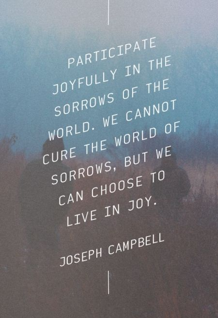 Participate joyfully in the sorrows of the world. We cannot cure the world of sorrows, but we can choose to live in joy. - Joseph Campbell