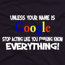If your name isn't Google, stop acting like you F*#king know everything!