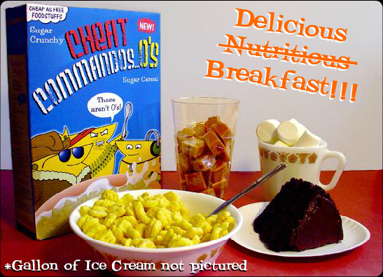 New Cheat Commandos...O's...O'sy O's...sugar cereal, is a delicious part of this complete delicious breakfast! And take some vitamins too!