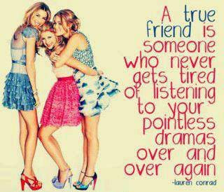 A true friend is someone who never gets tired of listening to your pointless dramas over and over again.