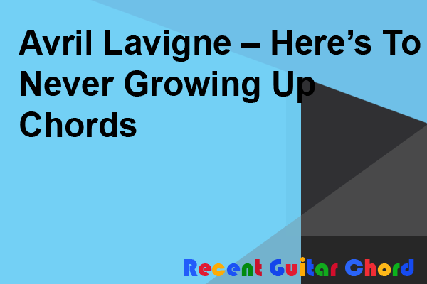 Avril Lavigne – Here's To Never Growing Up Chords