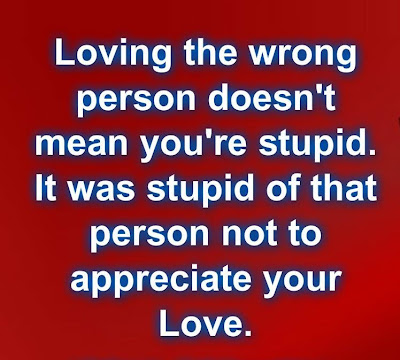 Loving the wrong person doesn't mean you're stupid. It was stupid of that person not to appreciate your love.