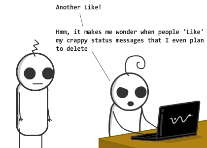 [[et in front of his laptop, checking facebook]] / et:Another Like! / et:Hmm, it makes me wonder when people 'Like' my crappy status messages that I even plan to delete / echo:Nothing incomprehensible though. People obviously hate those status updates, but there is no proper way to express it. / echo:They're too busy to write a comment verbalizing all their hatred. / echo:A few, desperate to react in some way, hit the Like button in insane madness / et:Unfortunately, I wouldn't go with such a pessimistic view of life. Besides.. / et:It makes me feel so loved and important! (red hearts float in air) / IN A PARALLEL UNIVERSE WHERE FACEBOOK HAS INTRODUCED THE DISLIKE BUTTON.. / et:I just want to end my facebook-account and/or life / {{bottom text:In yet another parallel universe, facebook brings on the extreme of all innovations - the 'Envy' button. As people get comfortable using this button, pretensions fade away from the society; the world is a better place.}} / {{title:In the previous decade, this phenomenon usually occurred when people depended on actual relationships for happiness.}} / {{tags:social networking, sony vaio, relationships, facebook new button suggestions}}