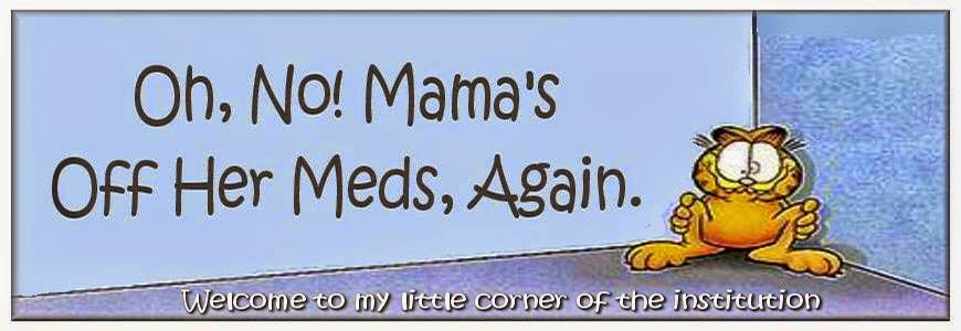 Oh, No! Mama's Off Her Meds, Again.
