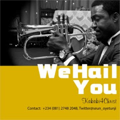 We Hail YOU : a song inspired with a heart of worship - by kakaki4Christ (Seun Oyetunji)