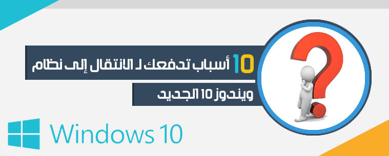 10 أسباب تدفعك لـ الانتقال إلى نظام ويندوز 10