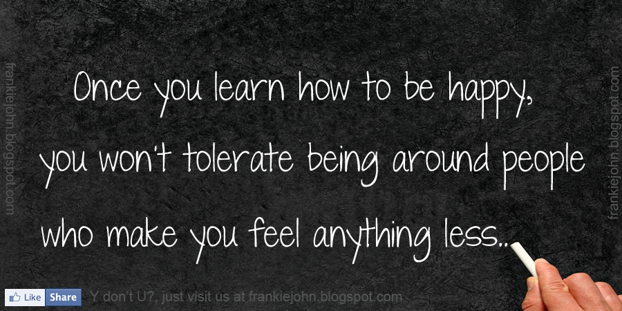Once you learn how to be happy, you won't tolerate being around people ...