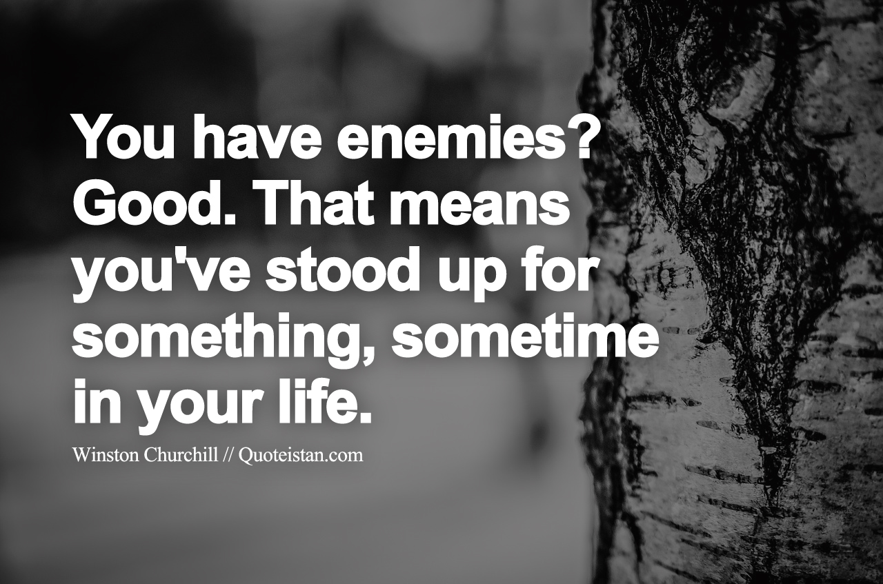 You Have Enemies Good. That Means Youu0027ve Stood Up For Something, Sometime