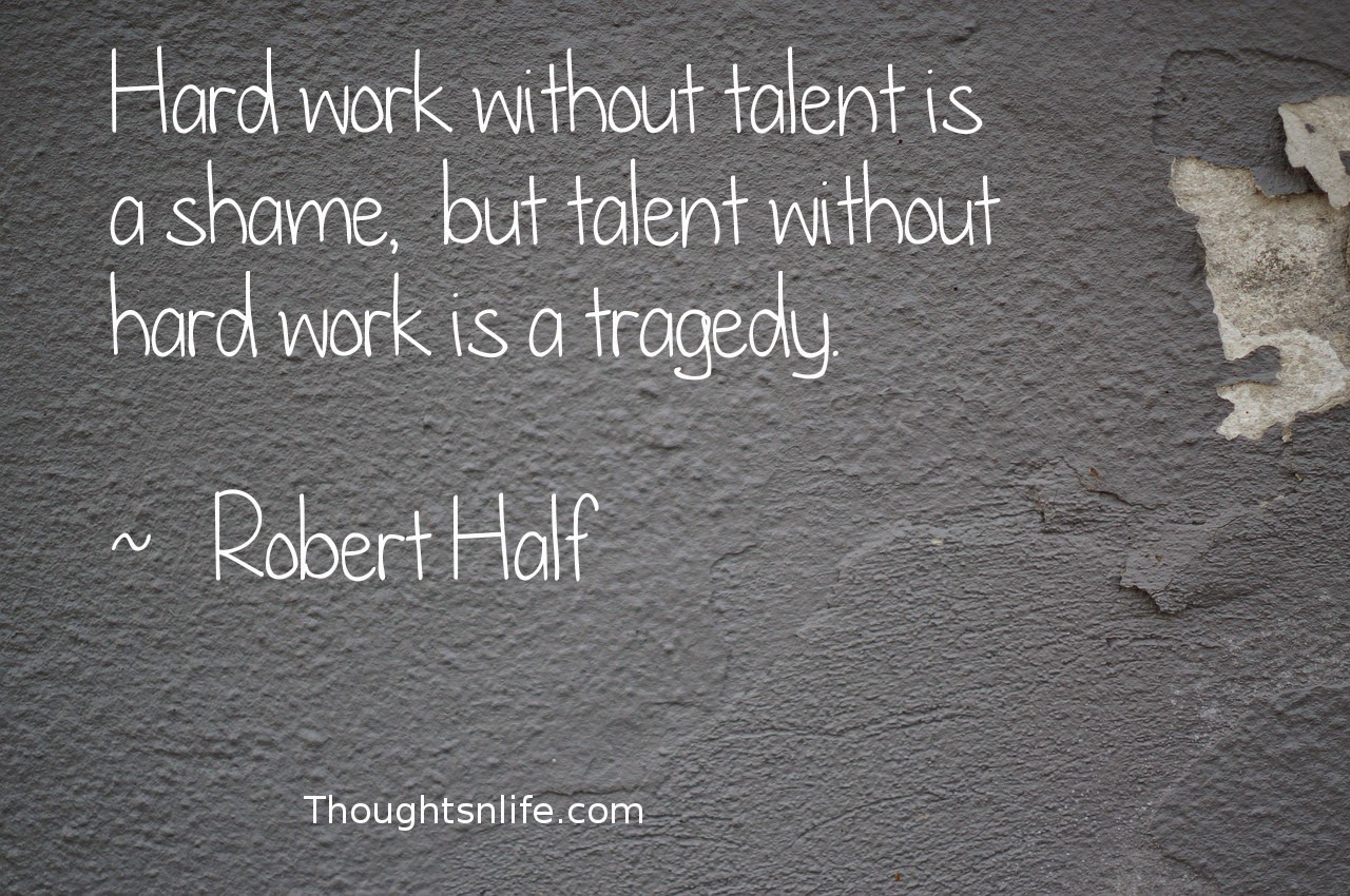 Thoughtsnlife.com:Hard work without talent is a shame,  but talent without hard work is a tragedy.  ~   Robert Half