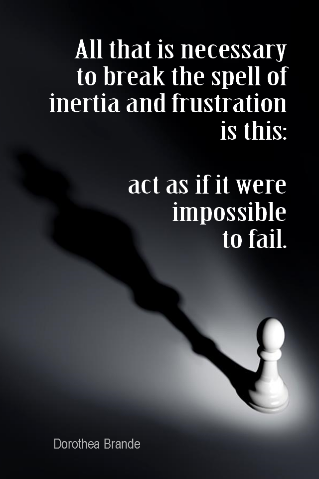 visual quote - image quotation for BELIEF - All that is necessary to break the spell of inertia and frustration is this: act as if it were impossible to fail. - Dorothea Brande