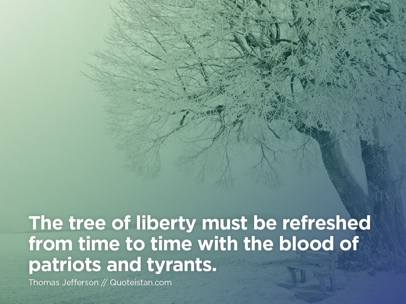 The tree of liberty must be refreshed from time to time with the blood of patriots and tyrants.